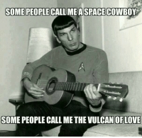 Space, Cowboy, and Vulcan: SOME PEOPLE CALLME A SPACE COWBOY  SOME PEOPLE CALLIMEASPACE COWBOY  SOME PEOPLE CALL ME THE VULCAN OFLOVE