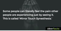 "Memes, 🤖, and Mirrors: Some people can literally feel the pain other  people are experiencing just by seeing it.  This is called ""Mirror Touch Synesthesia.  uber  facts https://www.instagram.com/uberfacts/"