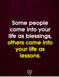 Life, Memes, and Blessings: Some people  come into your  life as blessings,  others come into  your life as  lessons.