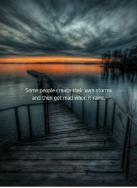 Mad, Create, and Own: Some people create their own storms  and then get mad when it rains