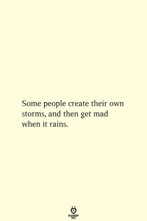 Rains: Some people create their own  storms, and then get mad  when it rains.  RELATIONSHIP  ES