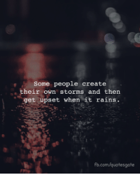 fb.com, Com, and Create: Some people create  their own storms and then  get upset when it rains.  fb.com/quotesgate