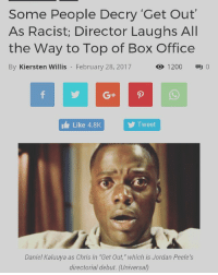 """Memes, Thriller, and Budget: Some People Decry """"Get Out""""  As Racist; Director Laughs All  the Way to Top of Box Office  By Kiersten Willis February 28, 2017  1200  Like 4.8K  Tweet  Daniel Kaluuya as Chris in """"Get Out,"""" which is Jordan Peele's  directorial debut (Universal) Jordan Peele's satirical thriller movie """"Get Out"""" topped the weekend box office and left many white viewers hurling accusations of racism. The movie, which the former """"Key & Peele"""" star wrote, directed and produced, earned $33.4 million in ticket sales. The income more than made back the film's $4.5 million budget and replaced """"The LEGO Batman Movie,"""" at No. 1. """"Get Out"""" follows a Black man named Chris who is dating Rose, a white woman. When Chris meets her parents, he finds himself in an unimaginably frightening circumstance that goes beyond Rose's parents' overt friendliness. """"Part of being Black in this country, or being a minority in this country, is about feeling like we're perceiving things that we're told we're not perceiving,"""" Peele told the Los Angeles Times. """"It's a state of mind. It's a piece of the condition of being African-American, certainly, that people may not know. They may not realize the toll that it does take — even if the toll is making us doubt ourselves. Little Haley Joel Osment in 'The Sixth Sense' can see dead people. Well, I can see racist people."""" """"This film is how racism feels,"""" Daniel Kaluuya, who plays the film's protagonist told the newspaper. """"You get paranoid and you can't talk about it. You can't voice it. No one around you gets it, so you can't speak about it. And in the end, it just comes out in a rage."""" Many white viewers took issue with the portrayal, leading them to comment about the racism storyline on Rotton Tomatoes, where the film has a rare """"99 percent certified fresh"""" rating. Some commenters gave it as little as a half star rating. http:-atlantablackstar.com-2017-02-28-people-decry-get-racist-director-laughs-way-top-box-office-?utm_content=buffer464c5"""