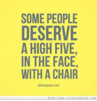 high five: SOME PEOPLE  DESERVE  A HIGH FIVE,  IN THE FACE,  WITH A CHAIR
