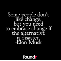 Elon knows!!: Some people don't  like change  but you need  to embrace change if  the alternative  is disaster.  Elon Musk  found Elon knows!!
