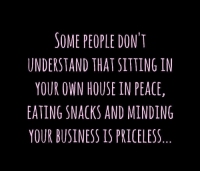 Dank, Best, and Business: SOME PEOPLE DONT  UNDERSTAND THAT SITTING IN  YOUR OWN HOUSE IN PEACE  EATING SNACKS AND MINDING  YOUR BUSINESS IS PRICELESS Ooh man this is the best way to spend the night.