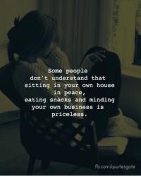 Business, fb.com, and House: Some people  don't understand that  sitting in your own house  in peace,  eating snacks and minding  your own business is  priceless.  fb.com/quotesgate