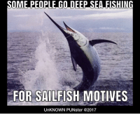 Others go for the halibut. #UnKNOWN_PUNster: SOME PEOPLE GO DEEP SEA FISHING  FOR SAILFISH MOTIVES  UnKNOWN PUNster @2017 Others go for the halibut. #UnKNOWN_PUNster