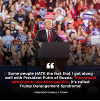 Putin, Russia, and Trump: Some people HATE the fact that 1 got alongE  well with President Putin of Russia.  They would  rather go to war than see this. It's called  Trump Derangement Syndrome!  -PRESIDENT DONALD J. TRUMP Some people HATE the fact that I got along well with President Putin of Russia. They would rather go to war than see this. It's called Trump Derangement Syndrome!