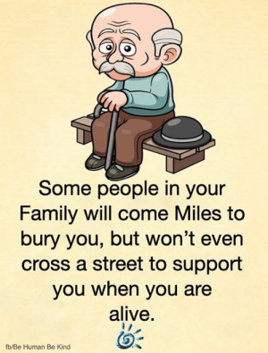 😒: Some people in your  Family will come Miles to  bury you, but won't even  cross a street to support  you when you are  alive.  fb/Be Human Be Kind 😒