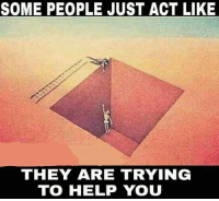 Help: SOME PEOPLE JUST ACT LIKE  THEY ARE TRYING  TO HELP YOU