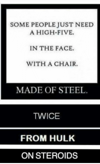high five: SOME PEOPLE JUST NEED  A HIGH-FIVE.  IN THE FACE.  WITH A CHAIR.  MADE OF STEEL  TWICE  FROM HULK  ON STEROIDS