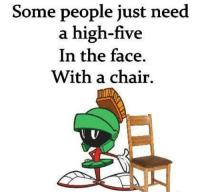 high five: Some people just need  a high-five  In the face  With a chair.  U v