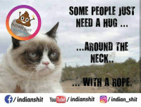 Memes, Tube, and You Tube: SOME PEOPLE JUST  NEED A HUG  DIAN S  ..AROUND THE  NECK  WITH A ROPE.  CE/indians hit You  Tube  indianshit  O/indian shit Lol