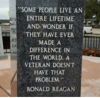 Today and every day, we remember and are eternally grateful for those who made the ultimate sacrifice for us. Thank you and God Bless America.: SOME PEOPLE LIVE AN  ENTIRE LIFETIME  AND WONDER IF  THEY HAVE EVER  MADE A  DIFFERENCE IN  THE WORLD A  VETERAN DOESN T  HAVE THAT  PROBLEM.  RONALD REAGAN  IA Today and every day, we remember and are eternally grateful for those who made the ultimate sacrifice for us. Thank you and God Bless America.