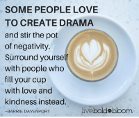 Do you agree?: SOME PEOPLE LOVE  TO CREATE DRAMA  and stir the pot  of negativity  Surround yourself  With people who  fill your cup  with love and  kindness instead.  livebolde bloom  BARRIE DAVENPORT Do you agree?