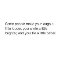 Life, Smile, and Make: Some people make your laugh a  little louder, your smile a little  brighter, and your life a little better.