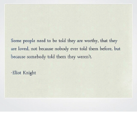 Eliot: Some people need to be told they are worthy, that they  are loved, not because nobody ever told them before, but  because somebody told them they weren't.  -Eliot Knight