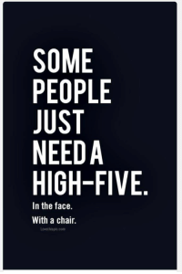 high: SOME  PEOPLE  NEEDA  HIGH-FIVE  In the face.  With a chair.  Lovethispic.com