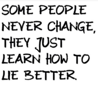 lie: SOME PEOPLE  NEVER CHANGE.  THEY TUST  LEARN HOW TO  LIE RETTER