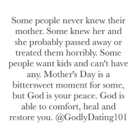Dating, God, and Memes: Some people never knew their  mother. Some knew her and  she probably passed away or  treated them horribly. Some  people want kids and can't have  any. Mother's Day is a  bittersweet moment for some,  but God is your peace. God is  able to comfort, heal and  restore you. Ca Godly Dating 101 Don't be discouraged, trust God.