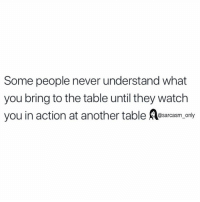 SarcasmOnly: Some people never understand what  you bring to the table until they watch  you in action at another table esrcasm, only SarcasmOnly