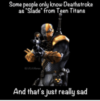 "Tru JLAmemes: Some people only know Deathstroke  as ""Slade"" from Teen Titans  GIJLA Memes  And that's just really sad Tru JLAmemes"