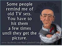 old tv: Some people  remind me of  old TV sets.  You have to  hit them  a few times  until they get the  picture.  www.facebook.com/ShutUplmStill Talking