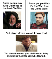 Hear me, and Rejoice: Some people say  Alec Guinness is  the best Obi-Wan  Some people think  it's Obi-Wan from  the Clone Wars  But deep down we all know that  You should remove your dislike from Baby  and dislike the 2018 YouTube Rewind. Hear me, and Rejoice