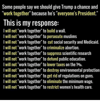 """Guns, Taxes, and Work: Some people say we should give Trump a chance and  """"work together"""" because he's """"everyone's President.""""  This is my response:  I will not """"work together to build a wall.  I will not """"work together"""" to persecute muslims  I will not """"work together to cut social security and Medicaid.  I will not """"work together to criminalize abortion.  I will not """"work together to suppress scientific research  I will not """"work together to defund public education.  I will not """"work together"""" to lower taxes on the 1%.  I will not """"work together to destroy environmental protection  I will not """"work together to get rid of regulations on guns.  I will not """"work together to eliminate the minimum wage.  I will not """"work together"""" to restrict women's health care. Couldn't agree more!  Please SHARE and don't forget to LIKE the Proud Democrat!"""