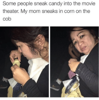 Alli and me carried a dollar general bag full of candy into the theater once and no one said a word: Some people sneak candy into the movie  theater. My mom sneaks in corn on the  Cob Alli and me carried a dollar general bag full of candy into the theater once and no one said a word