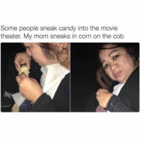 Memes, 🤖, and Corn: Some people sneak candy into the movie  theater. My mom sneaks in corn on the cob 😂😂 lmao - - - - - - - 420 memesdaily Relatable dank MarchMadness HoodJokes Hilarious Comedy HoodHumor ZeroChill Jokes Funny KanyeWest KimKardashian litasf KylieJenner JustinBieber Squad Crazy Omg Accurate Kardashians Epic bieber Weed TagSomeone hiphop trump rap drake