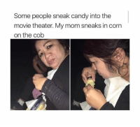 Corn, Cob, and Corns: Some people sneak candy into the  movie theater. My mom sneaks in corn  on the cob
