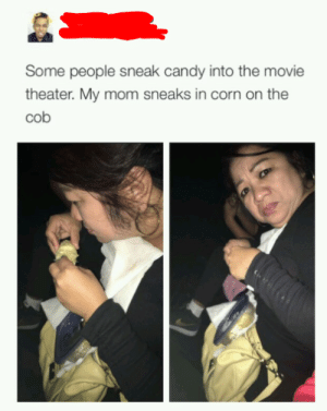 Candy, Movie, and Movie Theater: Some people sneak candy into the movie  theater. My mom sneaks in corn on the  cob Theater corn is overpriced