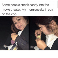 Candy, Funny, and Meme: Some people sneak candy into the  movie theater. My mom sneaks in corn  on the cob Who's moms is this? (@kalesalad )