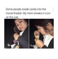Candy, Memes, and Goat: Some people sneak candy into the  movie theater. My mom sneaks in corn  on the cob what a goat