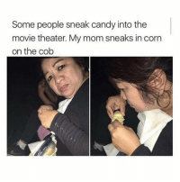 Candy, Memes, and Queen: Some people sneak candy into the  movie theater. My mom sneaks in corn  on the cob Queen