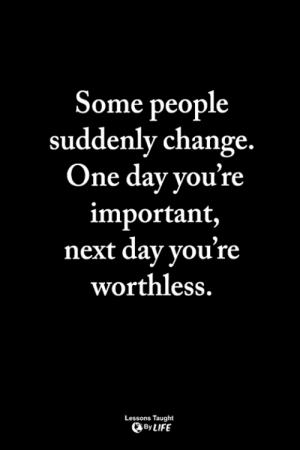 Life, Memes, and Change: Some people  suddenly change.  One day vou're  important,  next day you're  worthless.  Lessons Taught  By LIFE <3