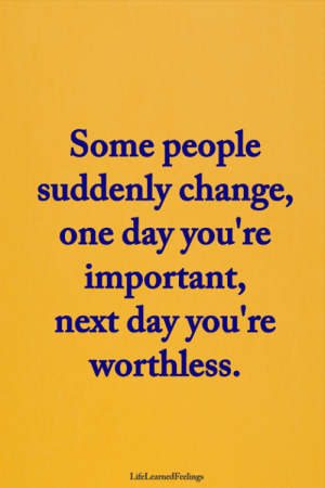 Memes, Change, and 🤖: Some people  suddenly change,  one day you're  important  next day you're  worthless  LifeLearnedFeelings <3