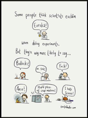 Tumblr, Blog, and Http: Some people think scientists exclaim  Eureka  Jhen doinq experiments  ittikly te say  ut theyre way more  Bollocks  Fck!  oh Sht!  Stupid piete-  o. Crap machine  I hate  Science  tw srsfunny:Truth About Scientists