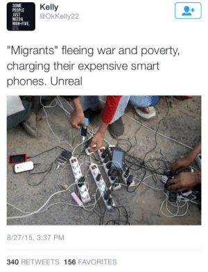 "Family, Fucking, and Phone: SOME  PEOPLE  UST  NEEDA  HIGH-FIVE.  Kelly  @OkKelly22  ""Migrants"" fleeing war and poverty  charging their expensive smart  phones. Unreal  8/27/15, 3:37 PM  340 RETWEETS 156 FAVORITES shes-a-killerqueen:  bigcutiekelly:  titankoretech:  roseworter:  This is so infuriating? Like do you really think war and smart phones cant exist in the same country at the same time without cancellation? Those phones (not even ""expensive smartphones"") are probably all the connection they have with family. And that a phone = rich, and that their having a phone erases their status as refugees?  I got a smartphone brand new for $20, it's not great and pretty far behind compared to the new phones but it was cheap.My friend in Columbia was able to buy a similar one for about $12.And also there is the fact that you can actually be middle class or even rich and end up as a refugee!Let's say your town floods and you can only grab what you can fit in a single backpack of course you are going to take your damn phone! ESPECIALLY when your entire family is split up cause the evacuation happened out of nowhere and you want to be able to find them again.  Racist white people seem to think cell phones cost $5 million dollars and nobody but tech billionaires and other whites should own them.   Literally everyone knows to have a fully charged phone in an emergency situation, but once non westerners try to have a fully charged phone in a situation, it's some sort of fucking luxury that should be condemned. Didn't realize that disaster and upheaval came with a mandatory downgrade for your cell phone."