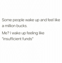 "Funny, Kardashian, and Asking: Some people wake up and feel like  a million bucks  Me? I wake up feeling like  ""insufficient funds"" Is there a Kardashian major at my university??? Asking for myself😩"