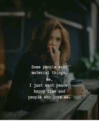 Love, Happy, and Time: Some people want  material things.  I just want peace  happy time and  people who love me.