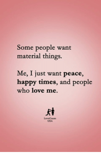 Love, Memes, and Happy: Some people want  material things.  Me, I just want peace,  happy times, and people  who love me.  犬香  LoveCasm  USA ❤️
