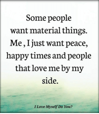 Love, Happy, and Peace: Some people  want material things.  Me, Ijust want peace,  happy times and people  that love me by my  side.  I Love Myself Do You?