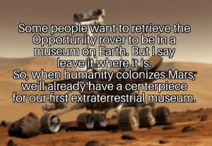 Good old Oppy by HemaMemes MORE MEMES: Some people want to retrieve the  Opportunity rover to be in a  museum on Earth, But I say  leave it where it is.  So, when humanity colonizes Mars,  we'll already have a centerpiece  for our first extraterrestrial museum. Good old Oppy by HemaMemes MORE MEMES