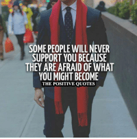 Well Said!: SOME PEOPLE WILL NEVER  SUPPORT YOU BECAUSE  THEY ARE AFRAID OF WHAT  YOU MIGHT BECOME  THE POSITIVE QUOTES Well Said!