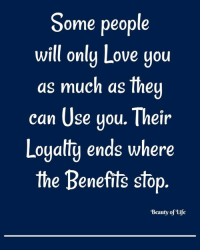 ean: Some people  will only Love you  as much as the  ean Use gou. Their  Loyalty ends where  the Benefits stop  'Beauty of Life