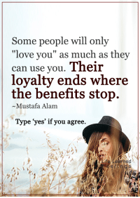 """<3: Some people will only  """"love you"""" as much as they  can use you  Their  loyalty ends where  the benefits stop.  ~Mustafa Alam  Type """"yes' if you agree <3"""