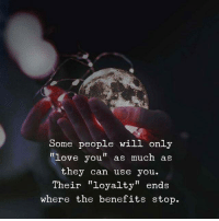 """Only Love: Some people will only  """"love you"""" as much as  they can use you.  Their """"loyalty"""" ends  where the benefits stop."""